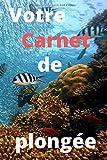 Votre Carnet de plongée: Carnet adapté et pratique pour vous permettre d'enregistrer les...