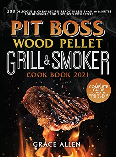 Compare Textbook Prices for Pit Boss Wood Pellet Grill Cookbook 2021: The Complete Guide to Master Your Pit Boss Like A Pro 300 Delicious and Cheap Recipes Ready in Less Than 30 Minutes for Beginners and Advanced Pitmasters  ISBN 9781802745467 by Allen, Grace