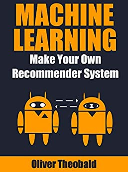 Machine Learning: Make Your Own Recommender System (Machine Learning From Scratch Book 3) by [Oliver Theobald]