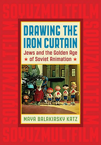 Drawing the Iron Curtain: Jews and the Golden Age of Soviet Animation
