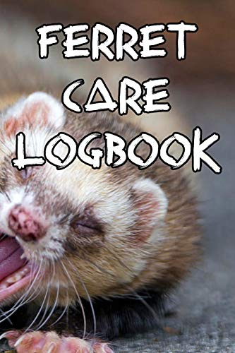 Ferret Care Logbook: Record Care Instructions, Food Types, Indoors, Outdoors, Bedding type and Records of Ferret Care