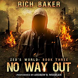 Zed's World Book Three: No Way Out                   By:                                                                                                                                 Rich Baker                               Narrated by:                                                                                                                                 Andrew B. Wehrlen                      Length: 10 hrs and 1 min     21 ratings     Overall 4.5