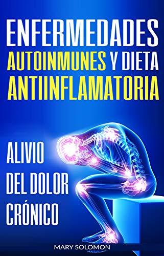Enfermedades autoinmunes y dieta antiinflamatoria: Alivio del dolor crónico / Autoimmune Disease Anti-inflammatory Diet: Chronic Pain Relief (Libro en Espanol / Spanish Book Version)
