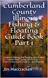 Cumberland County Illinois Fishing & Floating Guide Book Part 1: Complete fishing and floating information for Cumberland County Illinois Part 1 from Cottonwood ... Fishing & Floating Guide Books 78)