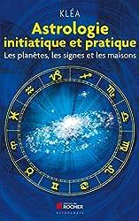Astrologie initiatique et pratique - Les planètes, les signes et les maisons de Kléa