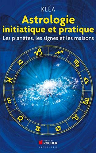 Astrologie initiatique et pratique: Les...