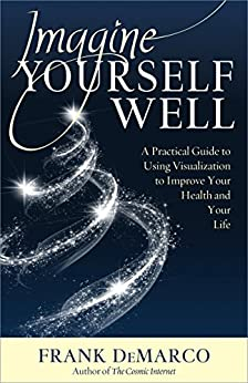 Imagine Yourself Well: A Practical Guide to Using Visualization to Improve Your Health and Your Life by [Frank DeMarco]