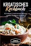 Kroatisches Kochbuch: 80 leckere & mediterrane Rezepte aus den Regionen Kroatiens