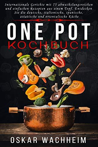 ONE POT KOCHBUCH: Internationale Gerichte mit 75 abwechslungsreichen und einfachen Rezepten aus einem Topf. Entdecken Sie die deutsche, italienische, spanische, asiatische und orientalische Küche