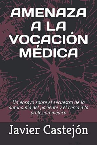 AMENAZA A LA VOCACIÓN MÉDICA: Un ensayo sobre el secuestro de la autonomía del paciente y el cerco a la profesión médica
