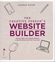 The Creative Person's Website Builder: How to Make a Pro Website Yourself Using Word Press and Other Easy Tools