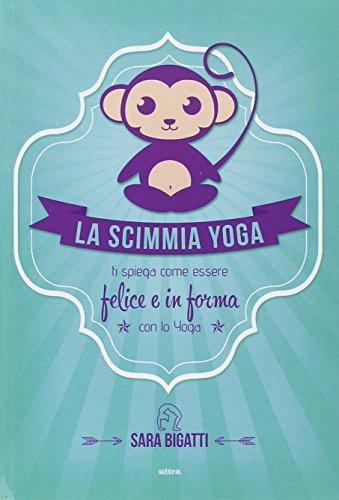 La scimmia yoga. Ti spiega come essere felice e in forma con lo yoga