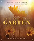 Mein perfekter Garten: Wie Sie Blumen, Gemüse und Obst selber pflanzen