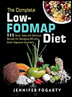 The Complete Low-Fodmap Diet: 111 Quick, Easy and Delicious Recipes for Managing IBS and Other Digestive Disorders