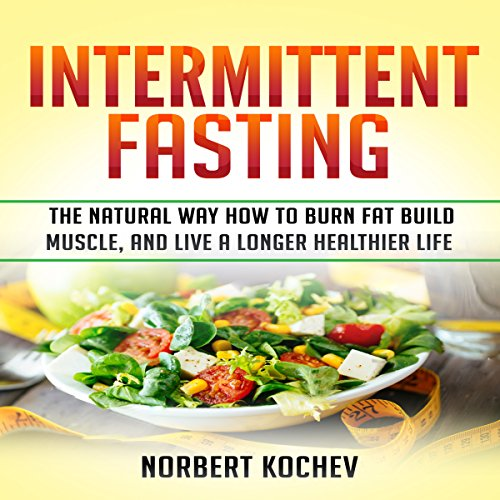 Intermittent Fasting: The Natural Way How to Burn Fat, Build Muscle and Live a Longer Healthier Life audiobook cover art