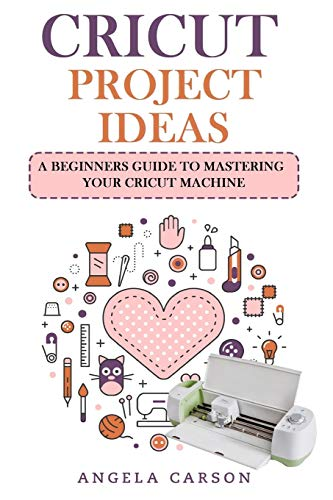 Cricut Project Ideas: A beginners Guide to Mastering Your Cricut Machine (Cricut Projects Ideas)