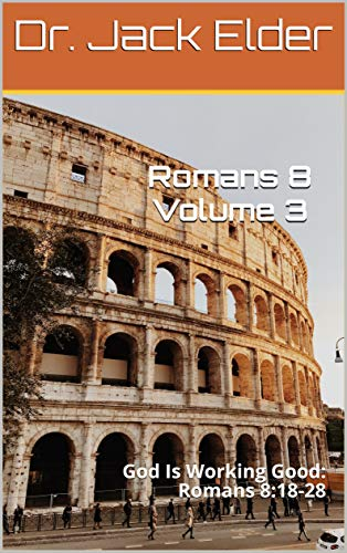 Romans 8 Volume 3: God Is Working Good: Romans 8:18-28 (English Edition)