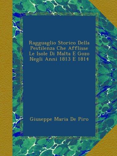 Ragguaglio Storico Della Pestilenza Che Afflisse Le Isole Di Malta E Gozo Negli Anni 1813 E 1814