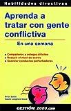 Aprenda a tratar con gente conflictiva en una semana : compañeros y colegas difíciles, reducir el nivel de estrés, suavizar conductas perturbadoras