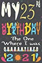 My 23rd Birthday The One Where I Was Quarantined 2021 notebook journal: Happy 23rd Birthday, 23 Years Old Gift for women and men, friends, Mom, Girls, Dad, Son, in 1998 year anniversary journal, quarantine birthday notebook, Funny Card Alternative