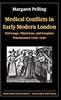 Medical Conflicts in Early Modern London: Patronage, Physicians, and Irregular Practitioners 1550-1640 (Oxford Studies in Social History)