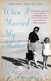 When I Married My Mother: A Daughter's Search for What Really Matters - and How She Found It Caring for Mama Jo by [Jo Maeder]