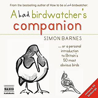 A Bad Birdwatcher's Companion                   By:                                                                                                                                 Simon Barnes                               Narrated by:                                                                                                                                 Simon Barnes                      Length: 4 hrs and 49 mins     80 ratings     Overall 4.8