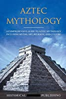 Aztec Mythology: A Comprehensive Guide to Aztec Mythology Including Myths, Art, Religion, and Culture