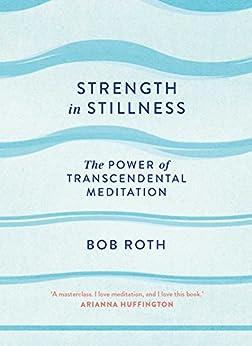 Strength in Stillness: The Power of Transcendental Meditation by [Bob Roth]