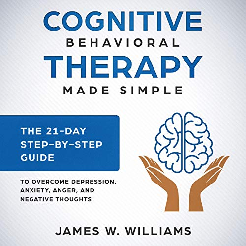 Cognitive Behavioral Therapy Made Simple - The 21 Day Step-by-Step Guide to Overcome Depression, Anxiety, Anger, and Negative Thoughts audiobook cover art