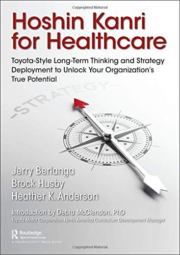 Hoshin Kanri for Healthcare: Toyota-Style Long-Term Thinking and Strategy Deployment to Unlock Your Organization's True Potential