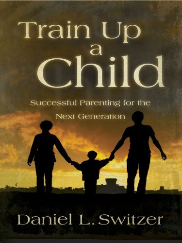 Train Up a Child: Successful Parenting for the Next Generation (English Edition)