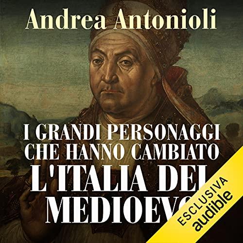I grandi personaggi che hanno cambiato l'Italia del Medioevo copertina