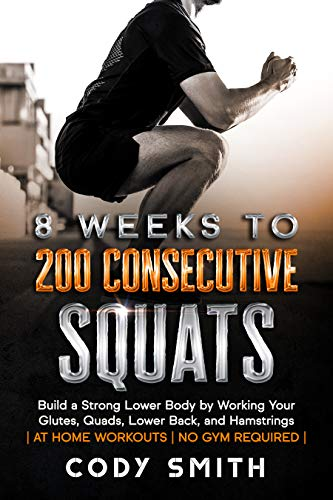 8 Weeks to 200 Consecutive Squats: Build a Strong Lower Body by Working Your Glutes, Quads, Lower Back, and Hamstrings (English Edition)