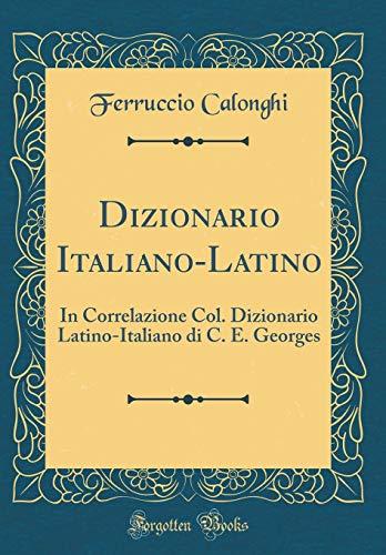 Dizionario Italiano-Latino: In Correlazione Col. Dizionario Latino-Italiano di C. E. Georges (Classic Reprint) (Italian Edition)
