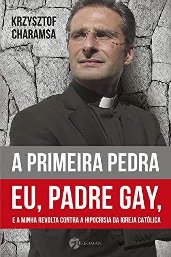 A Primeira Pedra: Eu, Padre Gay, E A Minha Revolta Contra A Hipocrisia Da Igreja Católica
