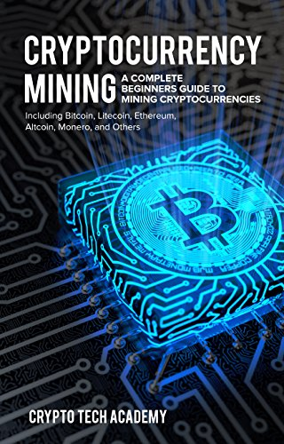 Cryptocurrency Mining: A Complete Beginners Guide to Mining Cryptocurrencies, Including Bitcoin, Litecoin, Ethereum, Altcoin, Monero, and Others (English Edition)