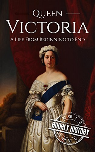 Queen Victoria: A Life From Beginning to End (Biographies of British Royalty Book 1)