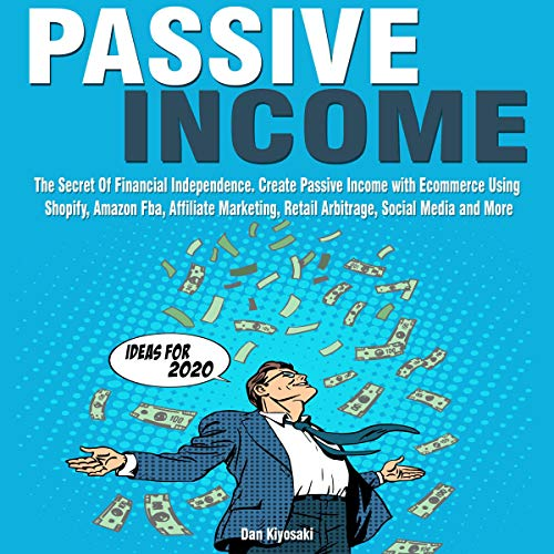 Passive Income Ideas for 2020: The Secret of Financial Independence. Create Passive Income with Ecommerce Using Shopify, Amazon Fba, Affiliate Marketing, Retail Arbitrage, Social Media and More