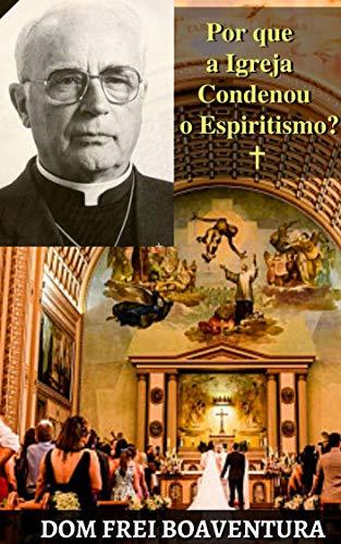Dom Frei Boaventura - Por que a Igreja condenou o Espiritismo?