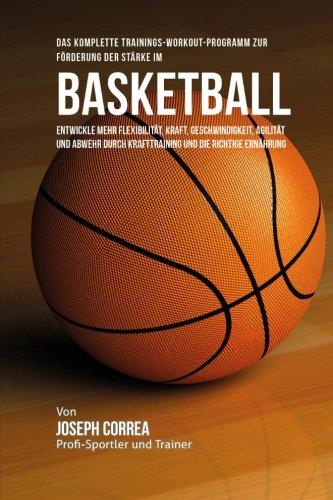 Das komplette Trainings-Workout-Programm zur Forderung der Starke im Basketball: Entwickle mehr Flexibilitat, Kraft, Geschwindigkeit, Agilitat und Abwehr durch Krafttraining und die richtige Ernahrung