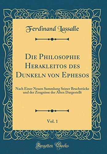 Die Philosophie Herakleitos des Dunkeln von Ephesos, Vol. 1: Nach Einer Neuen Sammlung Seiner Bruchstücke und der Zeugnisse der Alten Dargestellt (Classic Reprint)