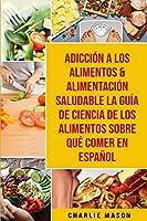 Adicción A Los Alimentos & Alimentación Saludable La Guía De Ciencia De Los Alimentos Sobre Qué Comer En Español