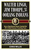 Walter Lingo, Jim Thorpe, and the Oorang Indians: How a Dog Kennel Owner Created the NFL's Most Famous Traveling Team - Chris Willis