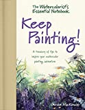 The Watercolorist's Essential Notebook - Keep Painting!: A Treasury of Tips to Inspire Your Watercolor Painting Adventure