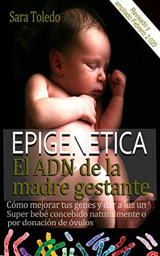 Epigenética.El ADN de la Madre Gestante: Cómo Mejorar Tus Genes y Dar a Luz un Super Bebé Concebido Naturalmente o por Donación de Ovulos. Revisado y editado 2.020 (0 meses nº 1)