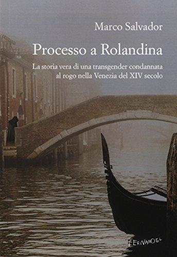 Processo a Rolandina. La storia vera di una transgender condannata al rogo nella Venezia del XIV secolo
