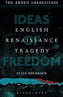 English Renaissance Tragedy: Ideas of Freedom (Arden Shakespeare)
