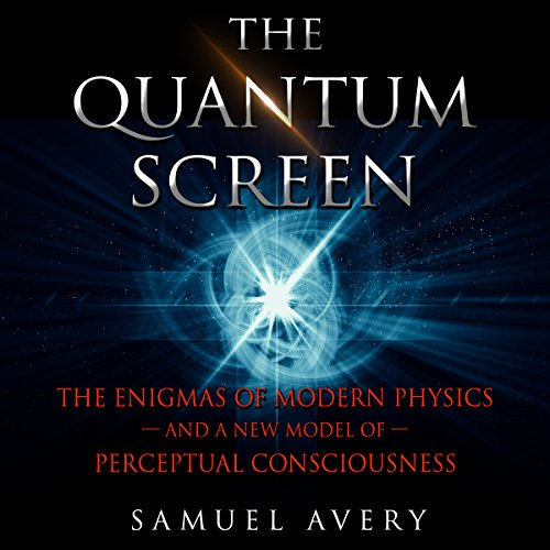 The Quantum Screen: The Enigmas of Modern Physics and a New Model of Perceptual Consciousness cover art