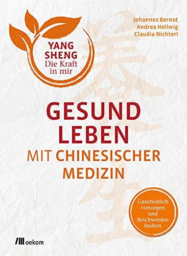 Gesund leben mit Chinesischer Medizin (Yang Sheng 1): Ganzheitlich vorsorgen und Beschwerden lindern (Yang Sheng: Die Kraft in mir)
